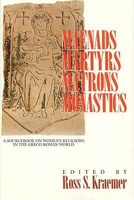 Maenads, Martyrs, Matrons, Monastics: A Sourcebook On Women's Religions In The Greco Roman World