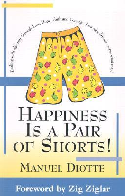 Happiness is a Pair of Shorts!: Dealing with Adversity Through Love, Hope, Faith and Courage. Live Your Dreams...Come What May!