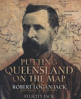 Putting Queensland on the Map: The Life of Robert Logan Jack, Geologist and Explorer [With CD]