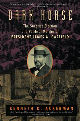Ebook Dark Horse: The Surprise Election and Political Murder of President James A. Garfield by Kenneth D. Ackerman DOC!