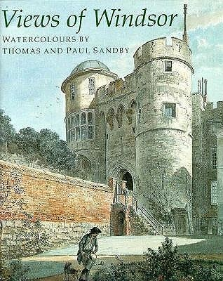 Views of Windsor: Watercolours by Thomas and Paul Sandby: From the Collection of Her Majesty Queen Elizabeth II