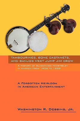 Tambourines, Bone Castanets, and Banjos Meet Jump Jim Crow: A History of Blackfaced Minstrelsy in America from 1828 to 1898: A Forgotten Heirloom in a