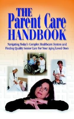 The Parent Care Handbook: Navigating Today's Complex Healthcare System and Finding Quality Senior Care for Your Aging Loved Ones