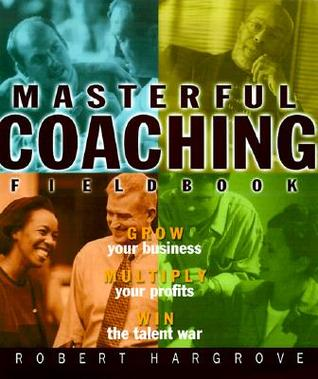 The Masterful Coaching, Fieldbook: Grow Your Business, Multiply Your Profits, Win the Talent War!