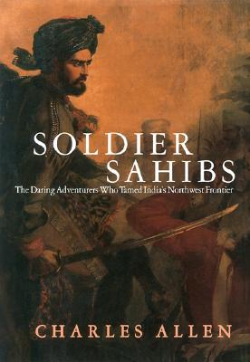 Soldier Sahibs: The Daring Adventures Who Tamed India's Northwest Frontier