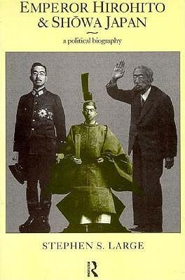 Emperor Hirohito and Showa Japan: A Political Biography