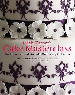 Mich Turner's Cake Masterclass the Ultimate Step-By-Step Guide to Cake Decorating Perfection