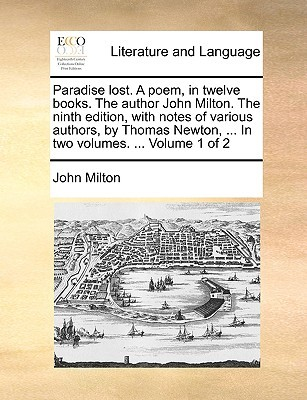 Paradise Lost. a Poem, in Twelve Books. the Author John Milton. the Ninth Edition, with Notes of Various Authors, by Thomas Newton, ... in Two Volumes. ... Volume 1 of 2