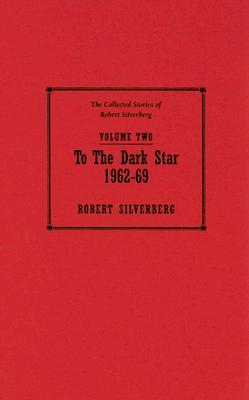 To the Dark Star, 1962-69 (The Collected Stories of Robert Silverberg, Volume 2)