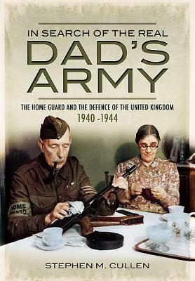 In Search of the Real Dad S Army: The Home Guard and the Defence of the United Kingdom 1940-1944