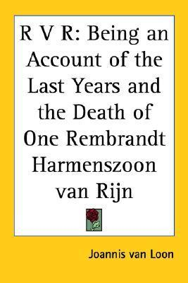 R V R: Being an Account of the Last Years and the Death of One Rembrandt Harmenszoon Van Rijn