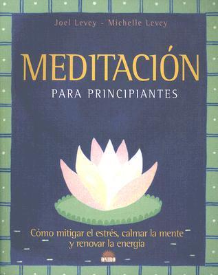 Meditacion Para Principiantes: Como Mitigar el Estres, Calmar la Mente y Renovar la Energia