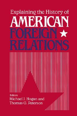 Explaining The History Of American Foreign Relations by Michael J. Hogan