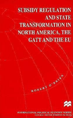 Subsidy Regulation and State Transformation in North America: The GATT, and the EU (International Political Economy Series)
