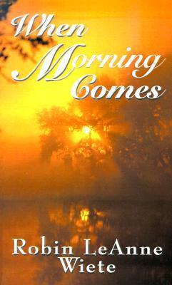 When Morning Comes by Robin Leanne Wiete