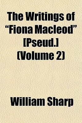 "The Writings of ""Fiona MacLeod"" [Pseud.] by William Sharp"