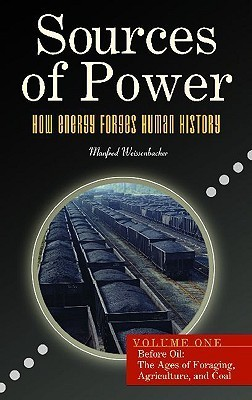Sources of Power: How Energy Forges Human History, Volume 1, Before Oil: The Ages of Foraging, Agriculture, and Coal