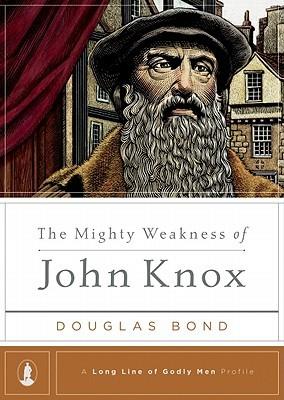 The Mighty Weakness of John Knox by Douglas Bond