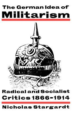 The German Idea of Militarism: Radical and Socialist Critics 1866 1914