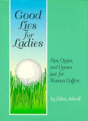 Good Lies for Ladies: Tips, Quips, and Quotes Just for Women Golfers