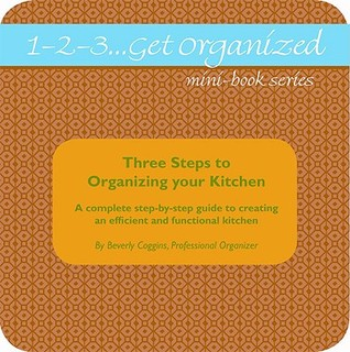 1-2-3...Get Organized Series Three Steps to Organizing Your Kitchen: A Complete Step-by-step Guide to Creating an Efficient and Functional Kitchen