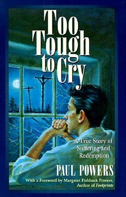 Too tough to cry: a true story of suffering and redemption by Paul  Powers