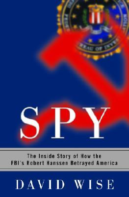 Spy: the inside story of how the fbi's robert hanssen betrayed america by David Wise