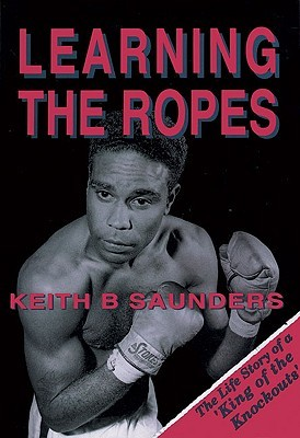 Learning the Ropes: The Life Story of a King of Knockouts