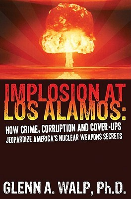 Implosion at Los Alamos: How Crime, Corruption and Cover-Ups Jeopardize America's Nuclear Weapons Secrets