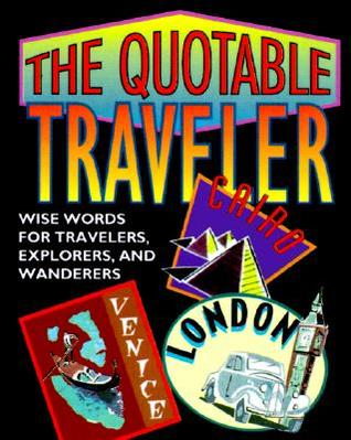 The Quotable Traveler: Wise Words For Travelers, Explorers, And Wanderers