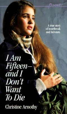 I Am Fifteen--and I Don't Want To Die by Christine Arnothy