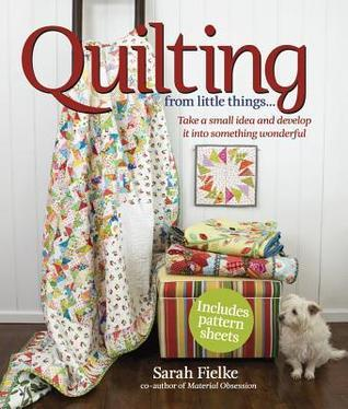 Quilting from Little Things: Take a small idea and develop it into something wonderful