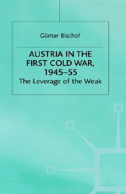 Austria In The First Cold War, 1945 55: The Leverage Of The Weak