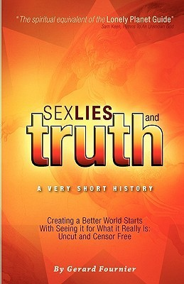 Sex, Lies and Truth - A Very Short History: Creating a Better World Starts with Seeing It for What It Really Is: Uncut and Censor Free