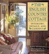 The English Country Cottage: Interiors, Details & Gardens
