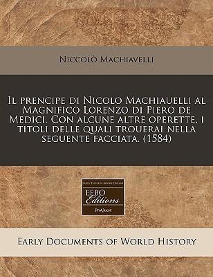 Il Prencipe Di Nicolo Machiauelli Al Magnifico Lorenzo Di Piero de Medici. Con Alcune Altre Operette, I Titoli Delle Quali Trouerai Nella Seguente Fac