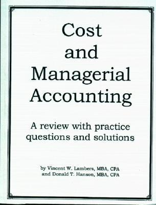 Cost And Managerial Accounting:  A Review With Practice Questions And Solutions