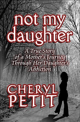 Not My Daughter: A True Story of a Mother's Journey Through Her Daughter's Addiction