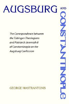 Augsburg and Constantinople: The Correspondence Between the Tubingen Theologians and Patriarch Jeremiah II of Constantinople on the Augsburg Confession