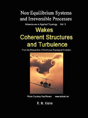 Wakes, Coherent Structures and Turbulence ... Vol 3 Non Equilibrium Systems and Irreversible Processes