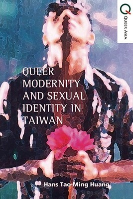 Queer Politics and Sexual Modernity in Taiwan by Hans Tao-Ming