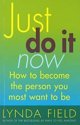 Just Do It Now!: How to become the person you most want to be