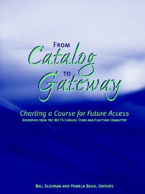 From Catalog to Gateway: Charting a Course for Future Access: Briefings from the Alcts Catalog Form and Function Committee