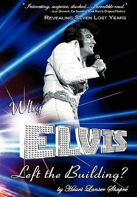 Why Elvis Left the Building: Revealing Seven Lost Years the Child the Man the Truth