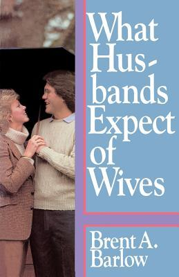 What Husbands Expect of Wives by Brent A. Barlow