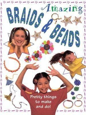 Amazing Braids & Beads: Pretty Things to Make and Do!