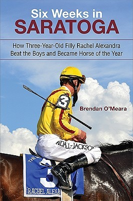 Six Weeks in Saratoga: How Three-Year-Old Filly Rachel Alexandra Beat the Boys and Became Horse of the Year