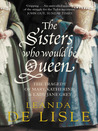 The Sisters Who Would Be Queen by Leanda de Lisle