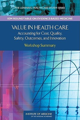 Value In Health Care: Accounting For Cost, Quality, Safety, Outcomes, And Innovations: Workshop Summary