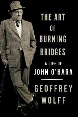 The Art of Burning Bridges: A Life of John O'Hara